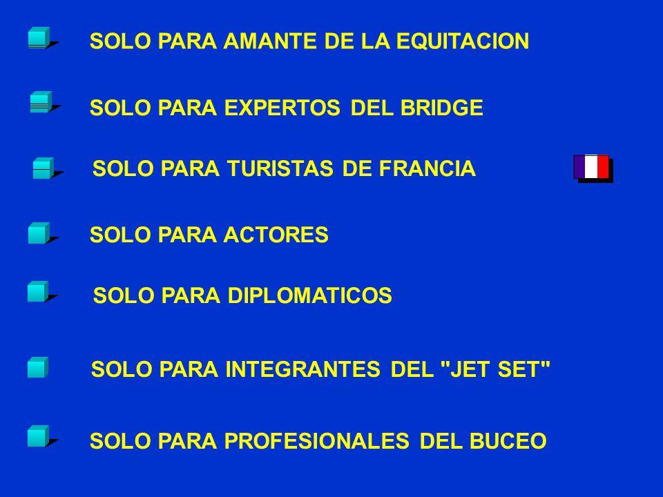 SOLO PARA AMANTE DE LA EQUITACION SOLO PARA EXPERTOS DEL BRIDGE SOLO PARA ACTORES SOLO PARA TURISTAS DE FRANCIA SOLO PARA DIPLOMATICOS SOLO PARA PROFESIONALES DEL BUCEO SOLO PARA INTEGRANTES DEL JET SET