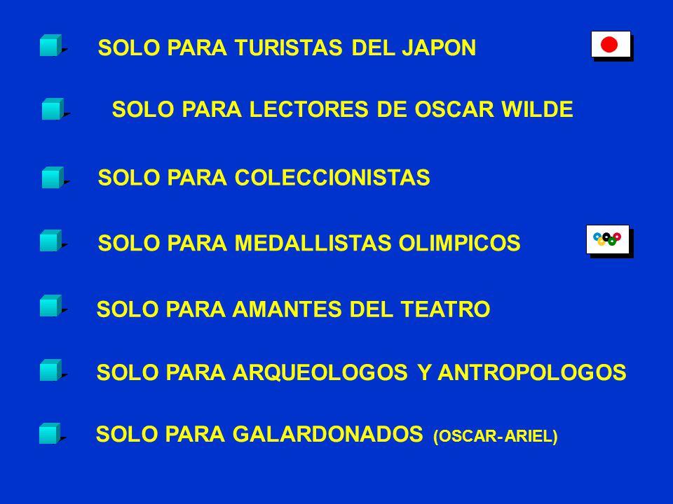 SOLO PARA TURISTAS DEL JAPON SOLO PARA LECTORES DE OSCAR WILDE SOLO PARA AMANTES DEL TEATRO SOLO PARA ARQUEOLOGOS Y ANTROPOLOGOS SOLO PARA MEDALLISTAS OLIMPICOS SOLO PARA COLECCIONISTAS SOLO PARA GALARDONADOS (OSCAR- ARIEL)
