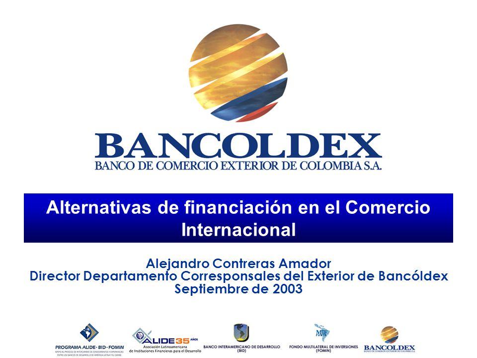 Alternativas de financiación en el Comercio Internacional Alejandro Contreras Amador Director Departamento Corresponsales del Exterior de Bancóldex Se