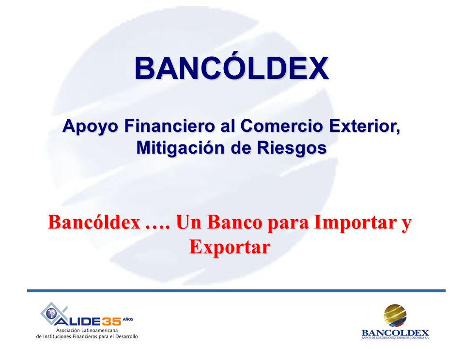 BANCÓLDEX Apoyo Financiero al Comercio Exterior, Mitigación de Riesgos Bancóldex …. Un Banco para Importar y Exportar