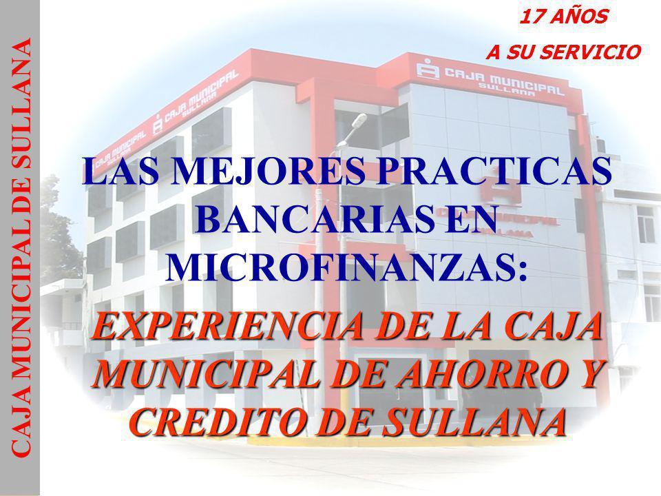 EXPERIENCIA DE LA CAJA MUNICIPAL DE AHORRO Y CREDITO DE SULLANA LAS MEJORES PRACTICAS BANCARIAS EN MICROFINANZAS: EXPERIENCIA DE LA CAJA MUNICIPAL DE AHORRO Y CREDITO DE SULLANA CAJA MUNICIPAL DE SULLANA 17 AÑOS A SU SERVICIO