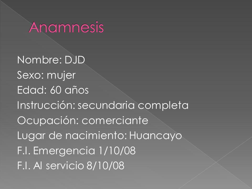 Nombre: DJD Sexo: mujer Edad: 60 años Instrucción: secundaria completa Ocupación: comerciante Lugar de nacimiento: Huancayo F.I. Emergencia 1/10/08 F.