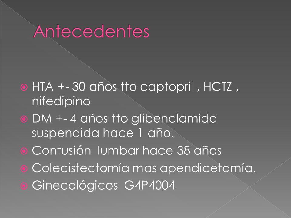 HTA +- 30 años tto captopril, HCTZ, nifedipino DM +- 4 años tto glibenclamida suspendida hace 1 año. Contusión lumbar hace 38 años Colecistectomía mas
