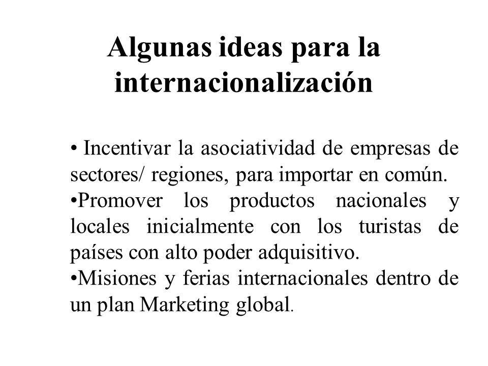 Algunas ideas para la internacionalización Turismo receptivo como actividad exportadora Desarrollo sector software Alentar la integración regional y el intercambio compensado
