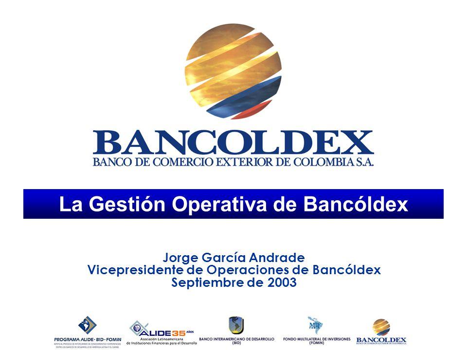 La Gestión Operativa de Bancóldex Jorge García Andrade Vicepresidente de Operaciones de Bancóldex Septiembre de 2003