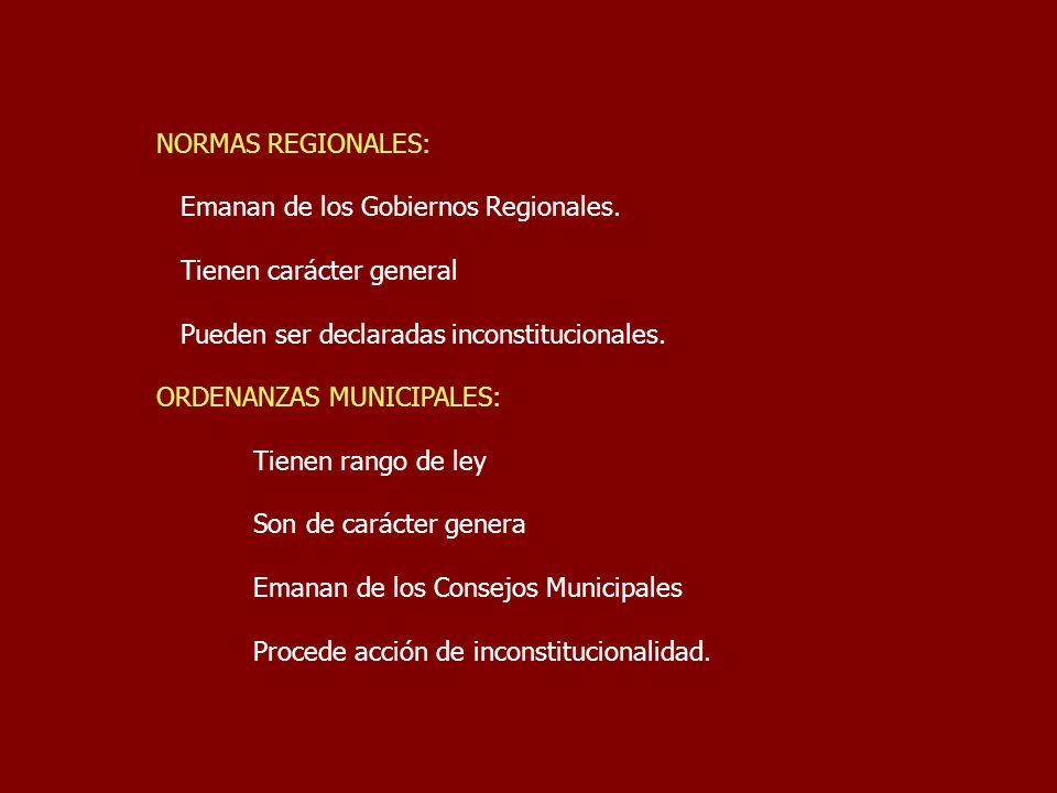 NORMAS REGIONALES: Emanan de los Gobiernos Regionales. Tienen carácter general Pueden ser declaradas inconstitucionales. ORDENANZAS MUNICIPALES: Tiene