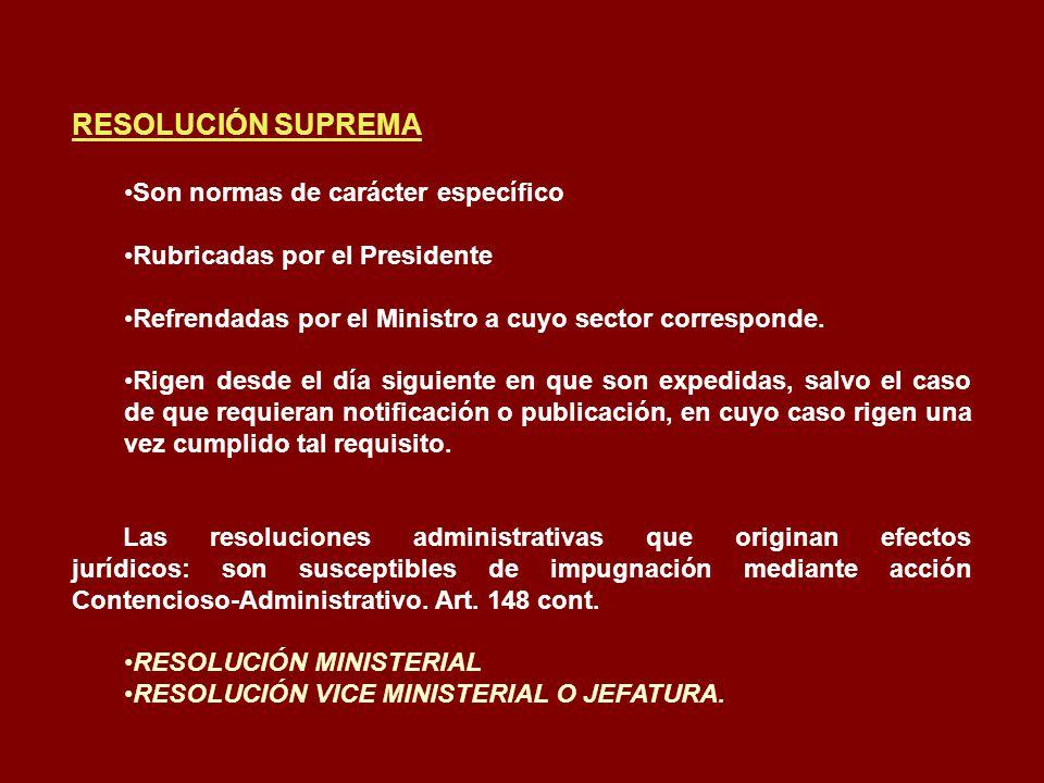 RESOLUCIÓN SUPREMA Son normas de carácter específico Rubricadas por el Presidente Refrendadas por el Ministro a cuyo sector corresponde. Rigen desde e