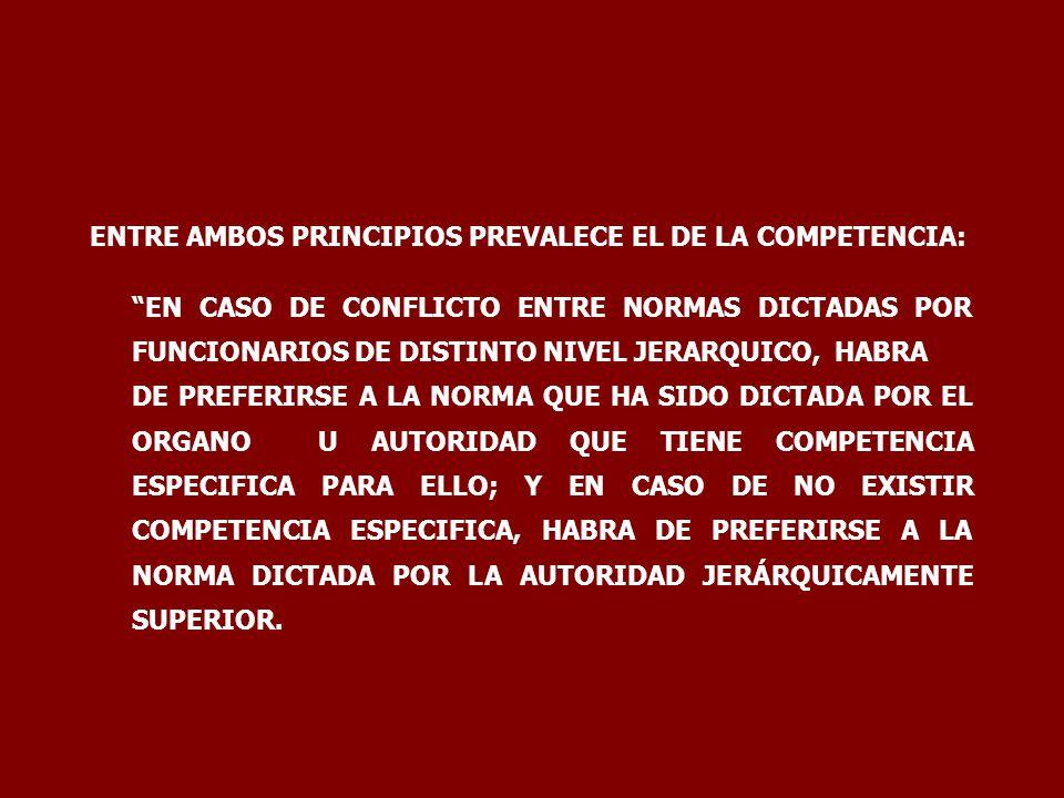 ENTRE AMBOS PRINCIPIOS PREVALECE EL DE LA COMPETENCIA: EN CASO DE CONFLICTO ENTRE NORMAS DICTADAS POR FUNCIONARIOS DE DISTINTO NIVEL JERARQUICO, HABRA