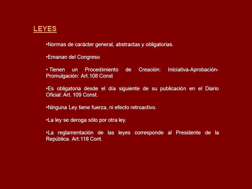 LEYES Normas de carácter general, abstractas y obligatorias. Emanan del Congreso Tienen un Procedimiento de Creación: Iniciativa-Aprobación- Promulgac