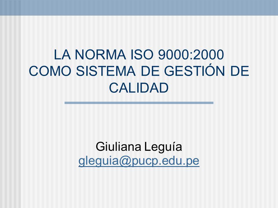 LA NORMA ISO 9000:2000 COMO SISTEMA DE GESTIÓN DE CALIDAD Giuliana Leguía gleguia@pucp.edu.pe