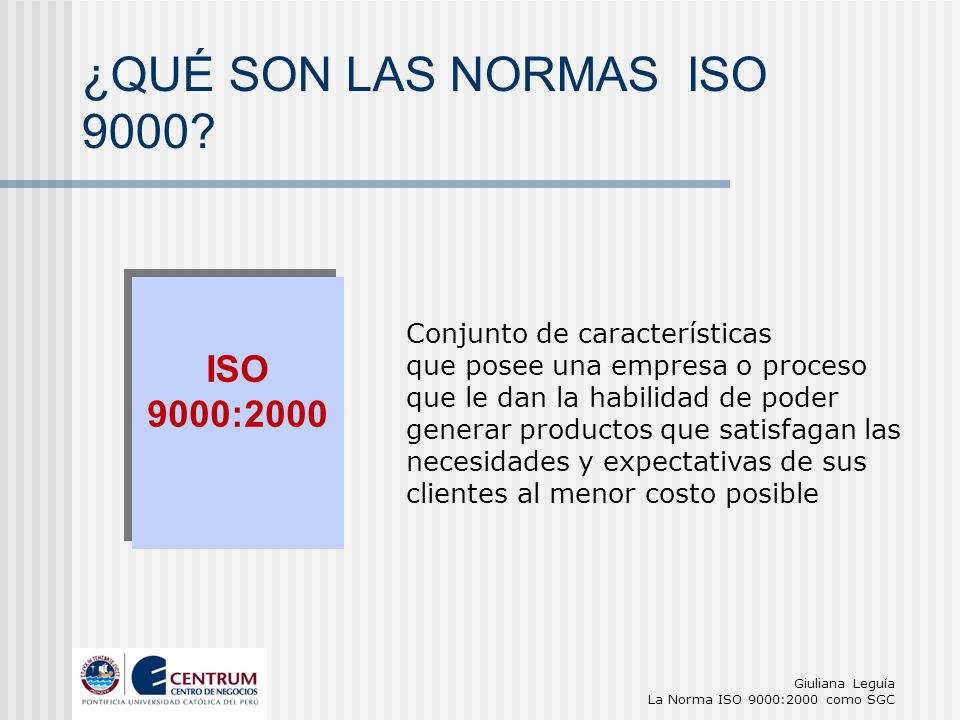 Giuliana Leguía La Norma ISO 9000:2000 como SGC Conjunto de características que posee una empresa o proceso que le dan la habilidad de poder generar p