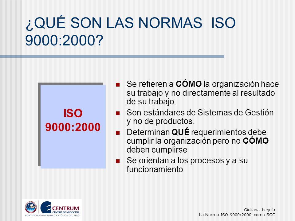 Giuliana Leguía La Norma ISO 9000:2000 como SGC Se refieren a CÓMO la organización hace su trabajo y no directamente al resultado de su trabajo. Son e