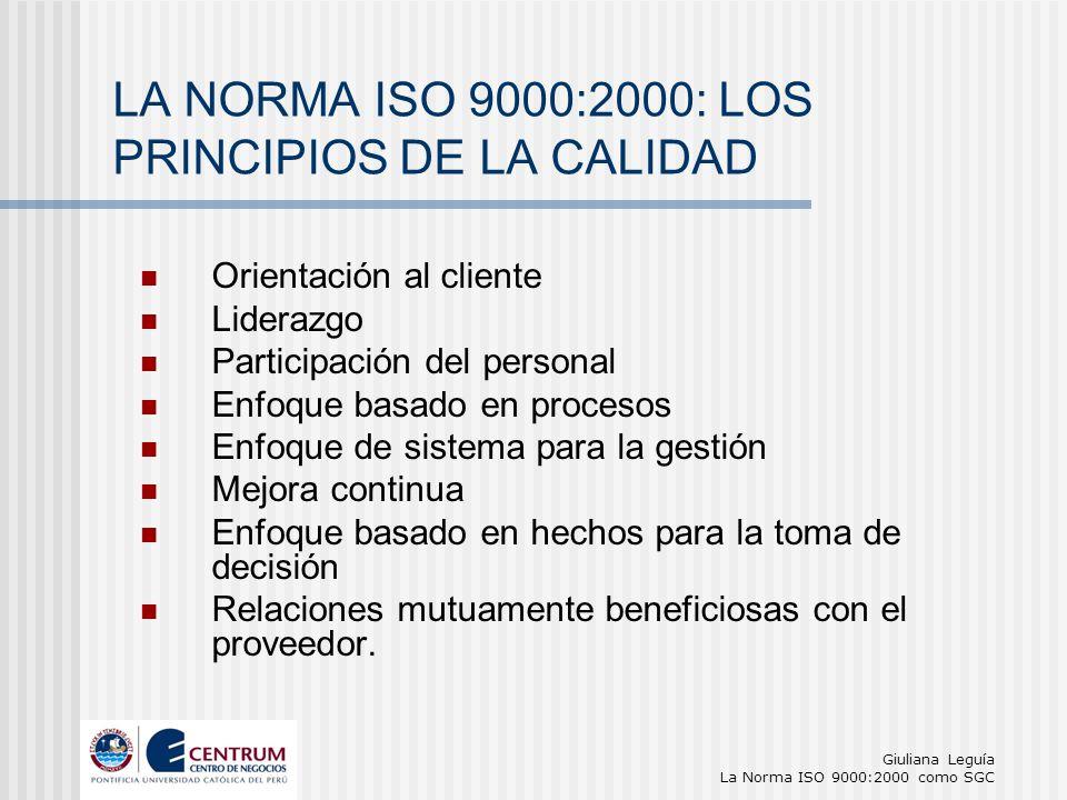 Giuliana Leguía La Norma ISO 9000:2000 como SGC Orientación al cliente Liderazgo Participación del personal Enfoque basado en procesos Enfoque de sist