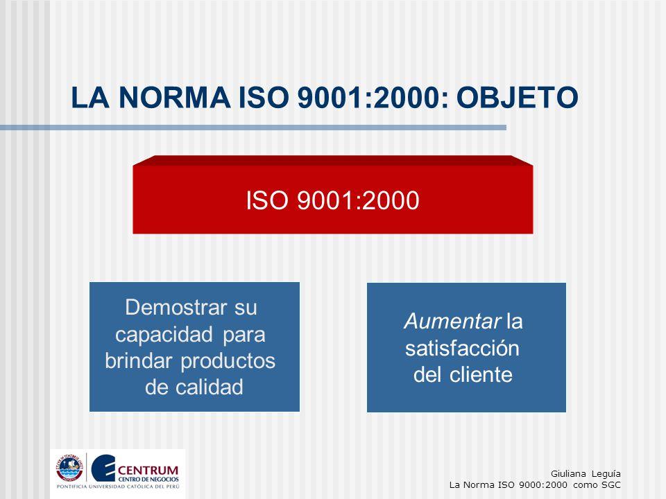 Giuliana Leguía La Norma ISO 9000:2000 como SGC Demostrar su capacidad para brindar productos de calidad LA NORMA ISO 9001:2000: OBJETO ISO 9001:2000
