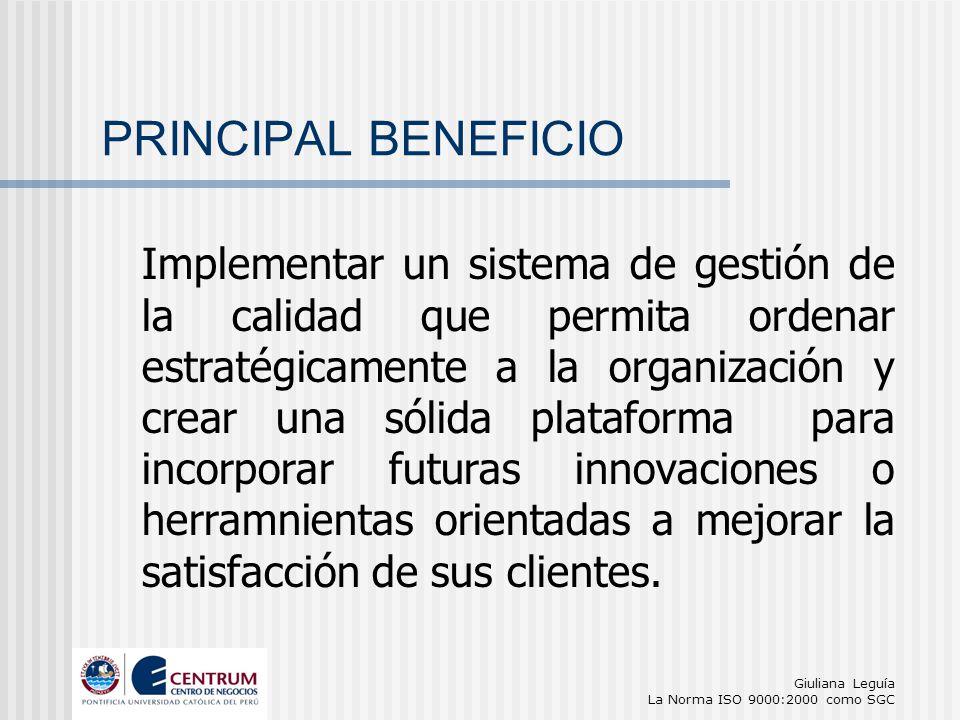 Giuliana Leguía La Norma ISO 9000:2000 como SGC PRINCIPAL BENEFICIO Implementar un sistema de gestión de la calidad que permita ordenar estratégicamen