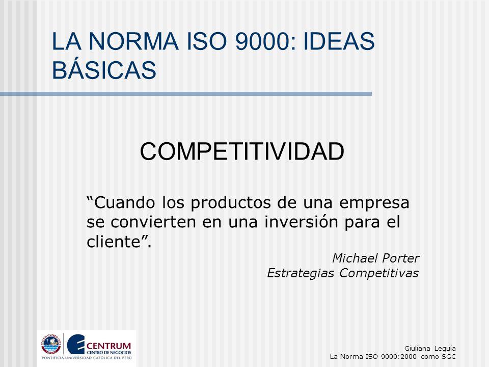 Giuliana Leguía La Norma ISO 9000:2000 como SGC Cuando los productos de una empresa se convierten en una inversión para el cliente. Michael Porter Est