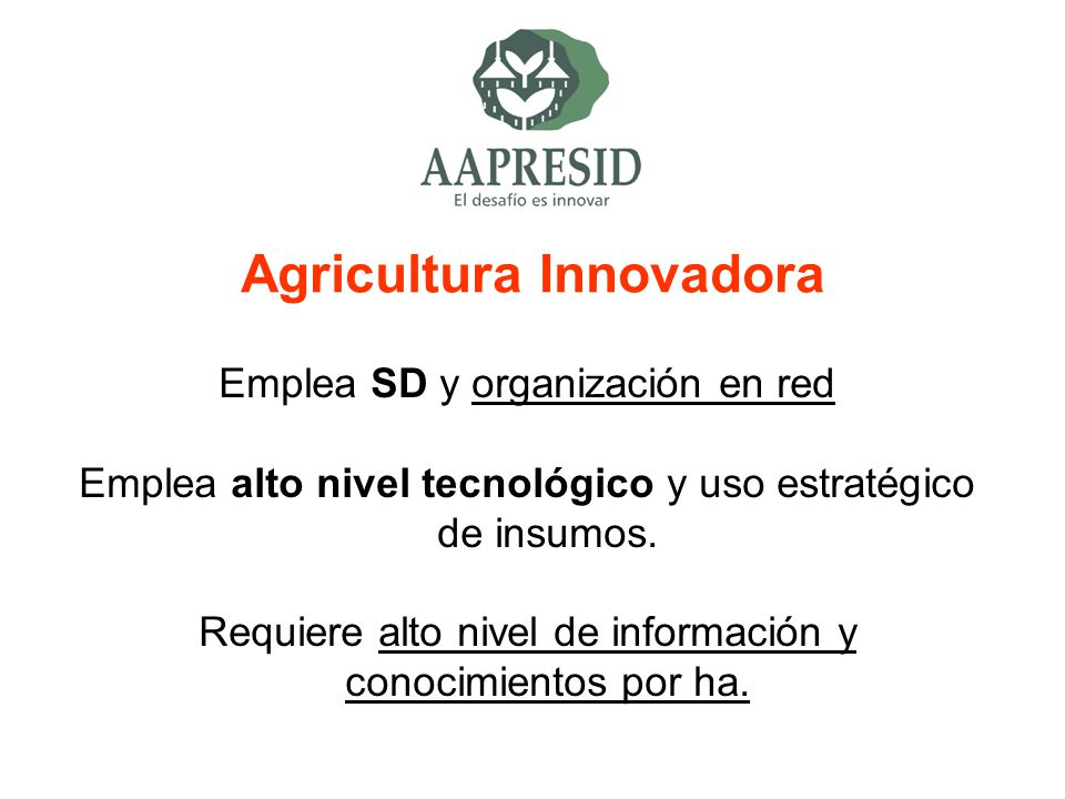 Agricultura Innovadora Emplea SD y organización en red Emplea alto nivel tecnológico y uso estratégico de insumos. Requiere alto nivel de información