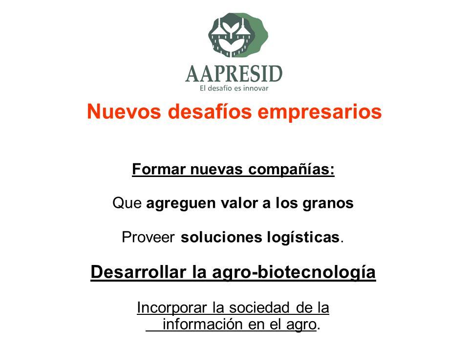 Nuevos desafíos empresarios Formar nuevas compañías: Que agreguen valor a los granos Proveer soluciones logísticas. Desarrollar la agro-biotecnología