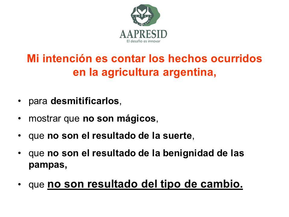 Mi intención es contar los hechos ocurridos en la agricultura argentina, para desmitificarlos, mostrar que no son mágicos, que no son el resultado de