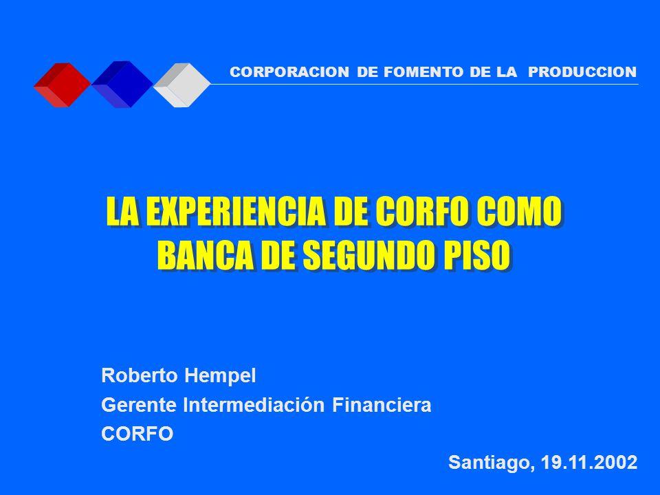 Roberto Hempel Gerente Intermediación Financiera CORFO Santiago, 19.11.2002 CORPORACION DE FOMENTO DE LA PRODUCCION LA EXPERIENCIA DE CORFO COMO BANCA