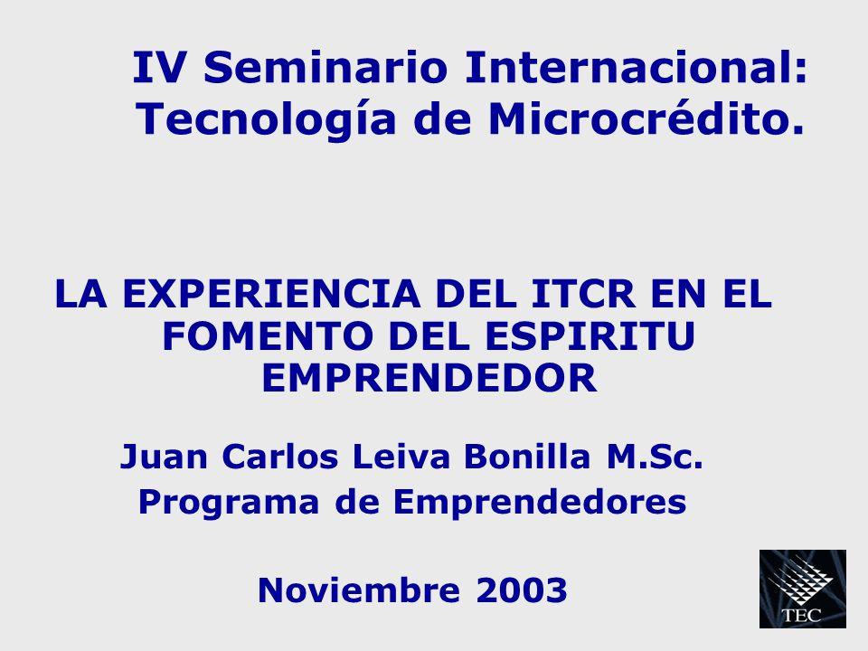 IV Seminario Internacional: Tecnología de Microcrédito. LA EXPERIENCIA DEL ITCR EN EL FOMENTO DEL ESPIRITU EMPRENDEDOR Juan Carlos Leiva Bonilla M.Sc.