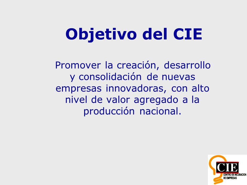 Objetivo del CIE Promover la creación, desarrollo y consolidación de nuevas empresas innovadoras, con alto nivel de valor agregado a la producción nacional.