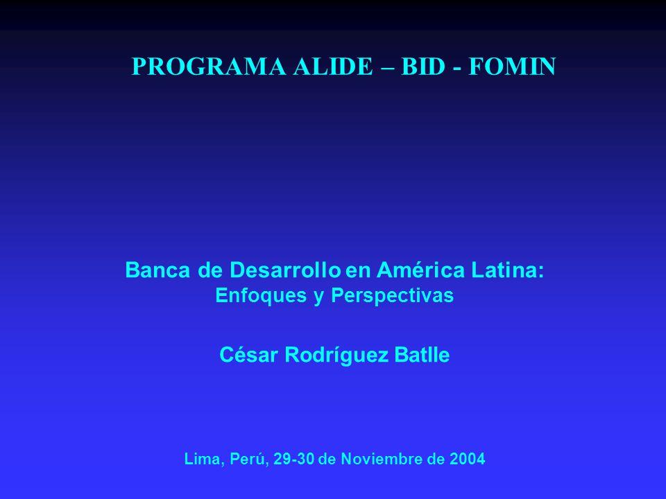 PROGRAMA ALIDE – BID - FOMIN Banca de Desarrollo en América Latina: Enfoques y Perspectivas César Rodríguez Batlle Lima, Perú, 29-30 de Noviembre de 2004