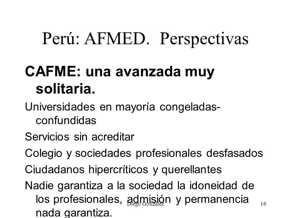 Diego González16 Perú: AFMED. Perspectivas CAFME: una avanzada muy solitaria. Universidades en mayoría congeladas- confundidas Servicios sin acreditar