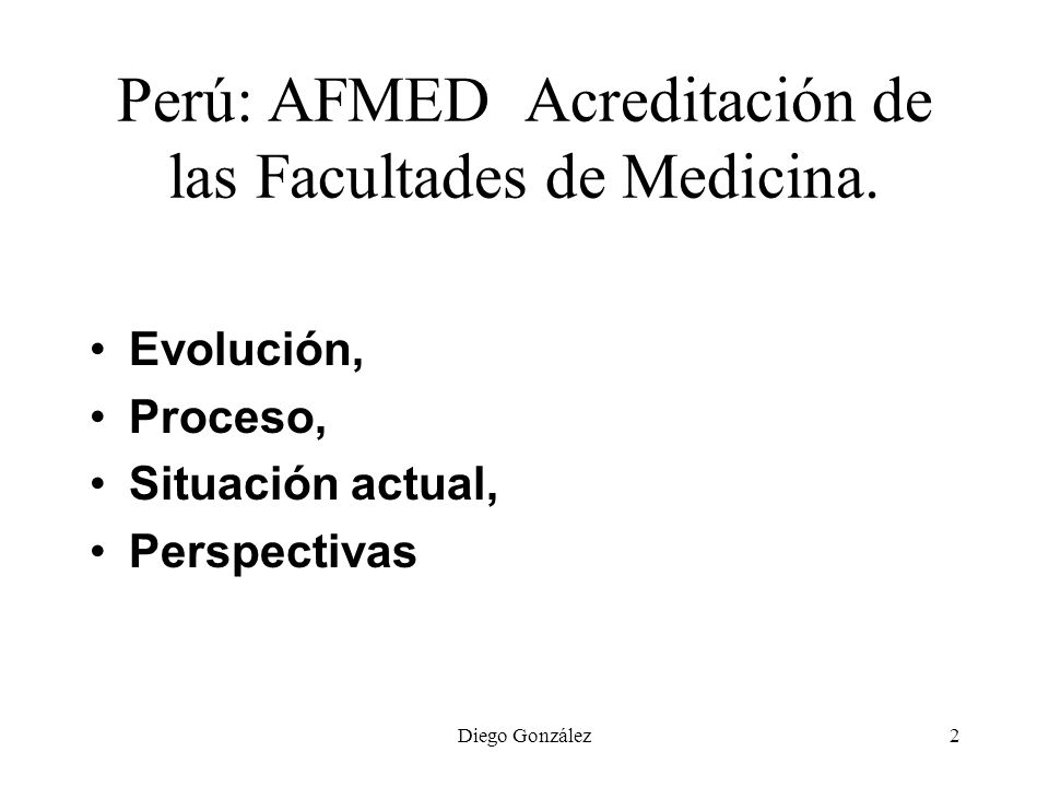 Diego González2 Perú: AFMED Acreditación de las Facultades de Medicina. Evolución, Proceso, Situación actual, Perspectivas