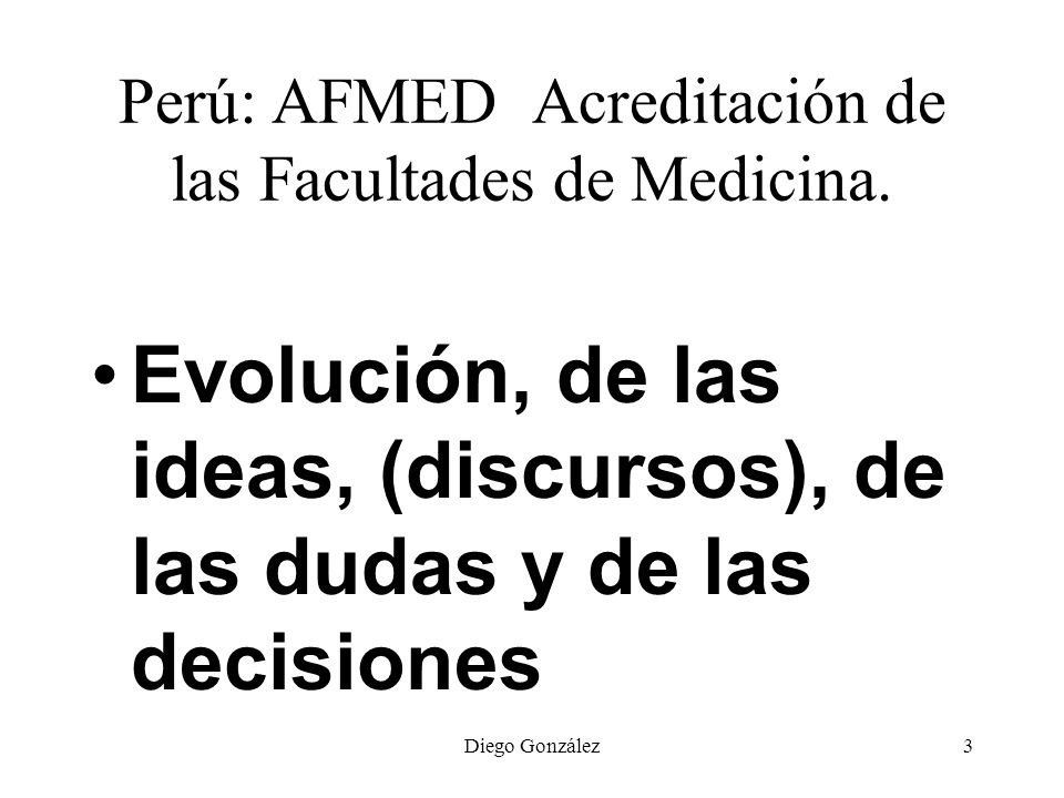Diego González3 Perú: AFMED Acreditación de las Facultades de Medicina. Evolución, de las ideas, (discursos), de las dudas y de las decisiones