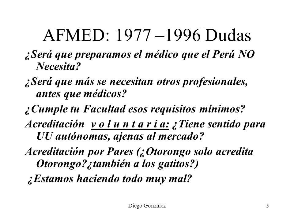 Diego González5 AFMED: 1977 –1996 Dudas ¿Será que preparamos el médico que el Perú NO Necesita? ¿Será que más se necesitan otros profesionales, antes