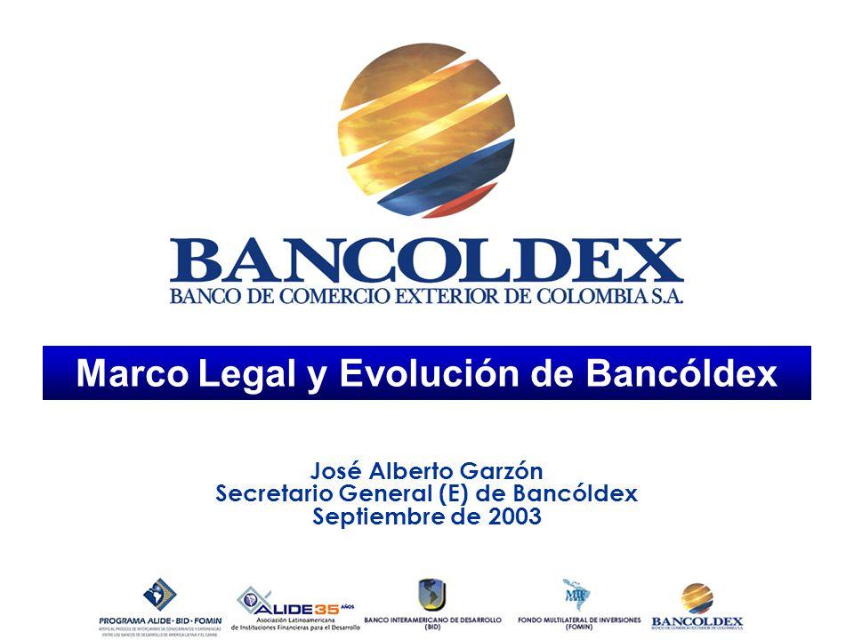 Marco Legal y Evolución de Bancóldex José Alberto Garzón Secretario General (E) de Bancóldex Septiembre de 2003