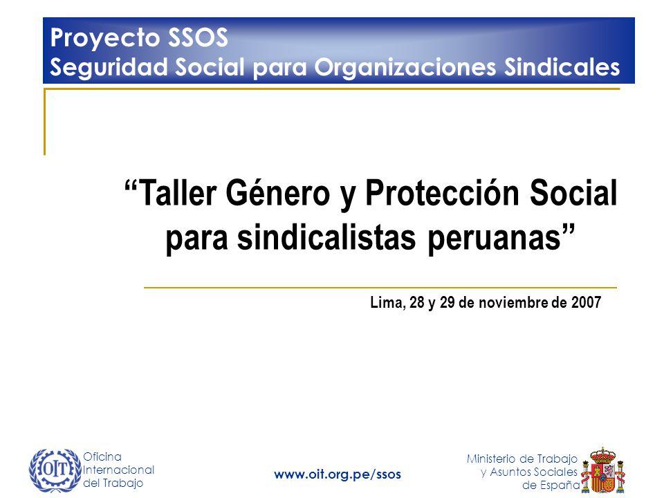Oficina Internacional del Trabajo Ministerio de Trabajo y Asuntos Sociales de España www.oit.org.pe/ssos Taller Género y Protección Social para sindic