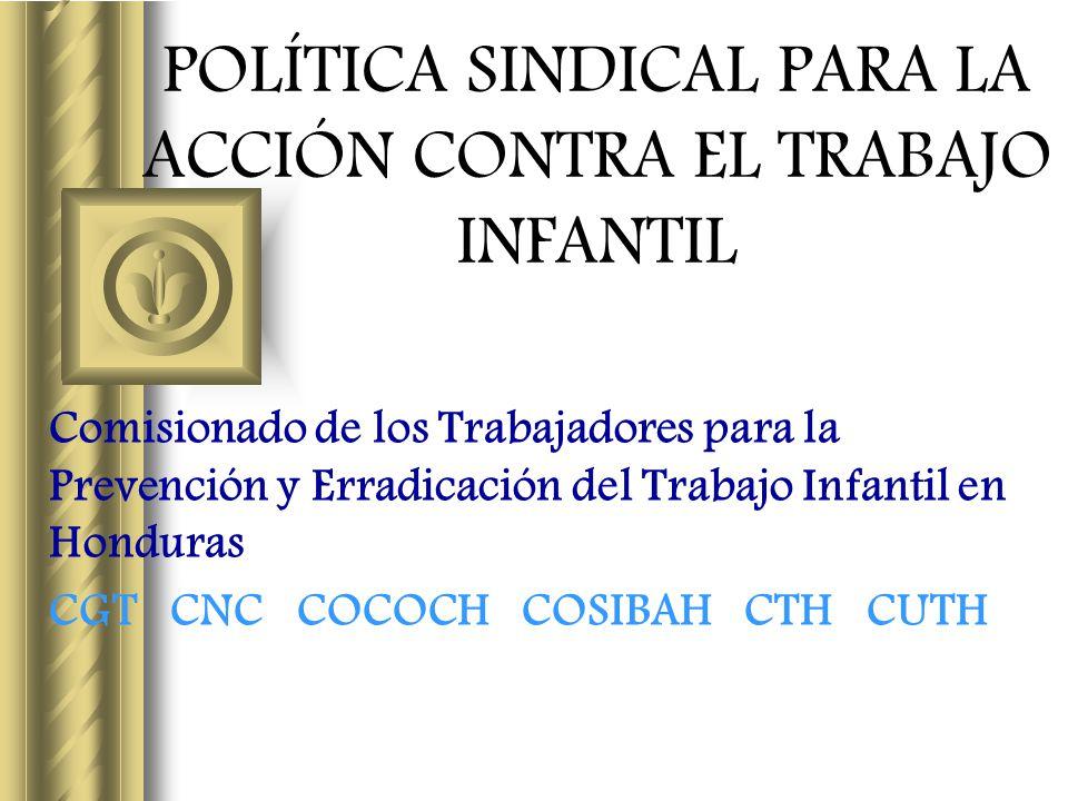 POLÍTICA SINDICAL PARA LA ACCIÓN CONTRA EL TRABAJO INFANTIL Comisionado de los Trabajadores para la Prevención y Erradicación del Trabajo Infantil en