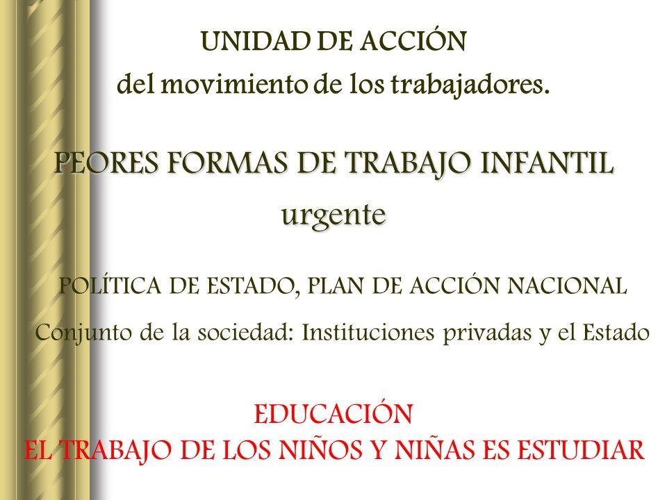 UNIDAD DE ACCIÓN del movimiento de los trabajadores. PEORES FORMAS DE TRABAJO INFANTIL urgente POLÍTICA DE ESTADO, PLAN DE ACCIÓN NACIONAL Conjunto de