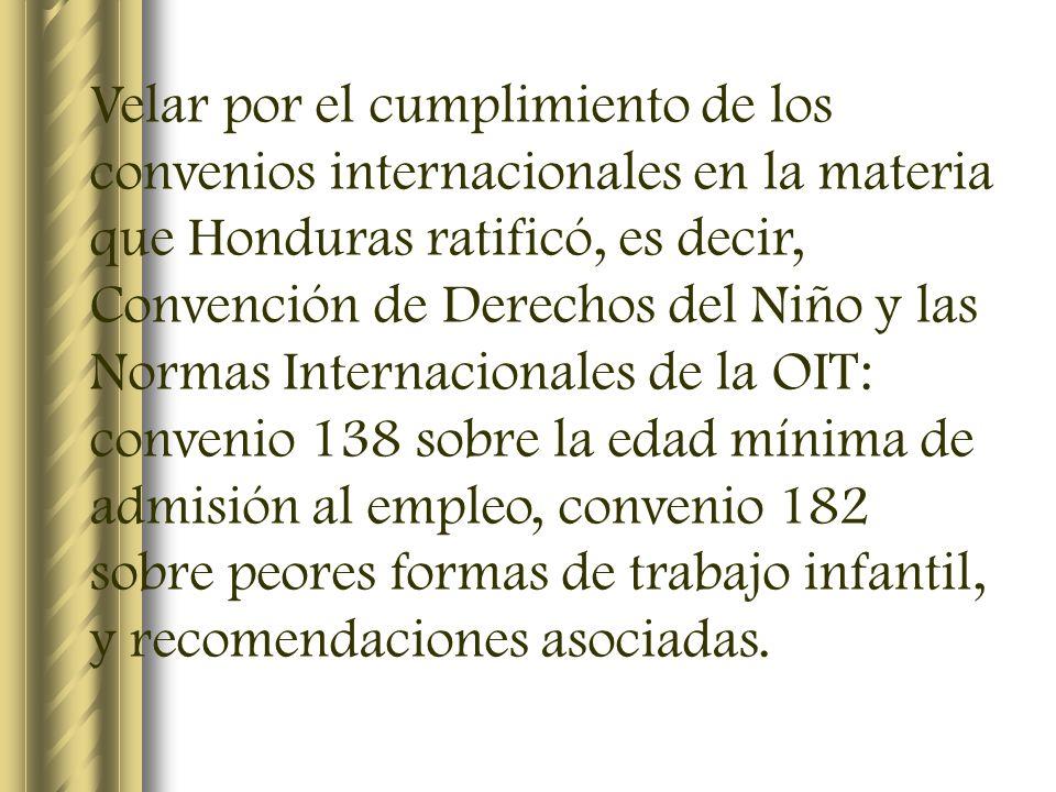 Velar por el cumplimiento de los convenios internacionales en la materia que Honduras ratificó, es decir, Convención de Derechos del Niño y las Normas