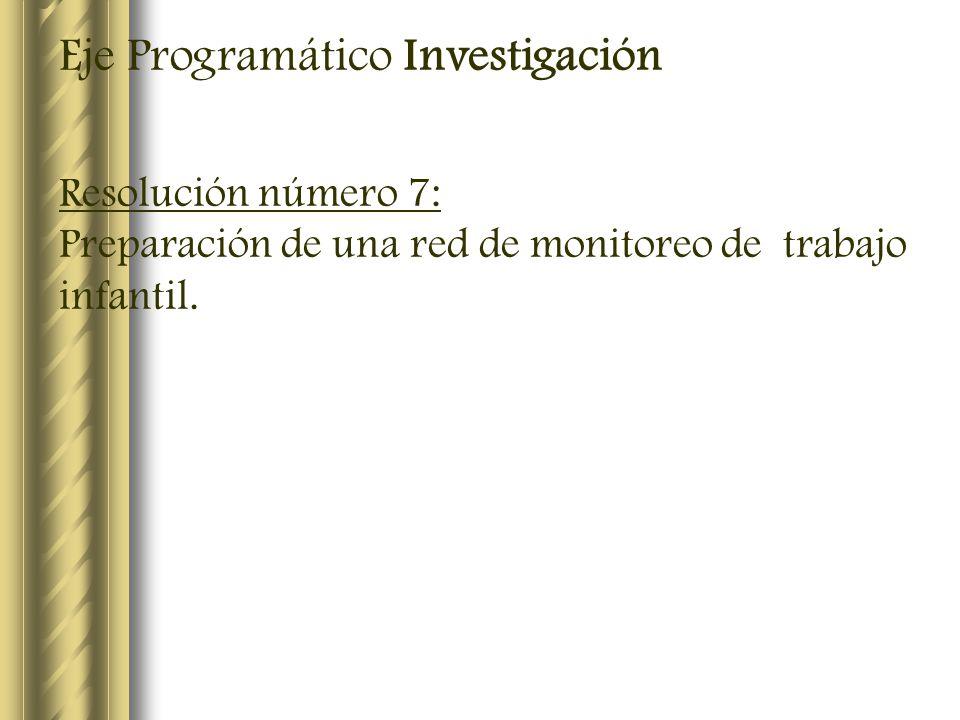 Eje Programático Investigación Resolución número 7: Preparación de una red de monitoreo de trabajo infantil.