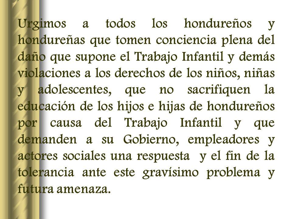 Urgimos a todos los hondureños y hondureñas que tomen conciencia plena del daño que supone el Trabajo Infantil y demás violaciones a los derechos de l