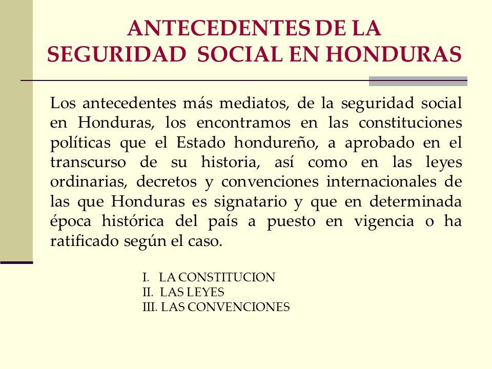 Los antecedentes más mediatos, de la seguridad social en Honduras, los encontramos en las constituciones políticas que el Estado hondureño, a aprobado en el transcurso de su historia, así como en las leyes ordinarias, decretos y convenciones internacionales de las que Honduras es signatario y que en determinada época histórica del país a puesto en vigencia o ha ratificado según el caso.