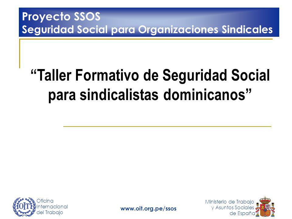 Oficina Internacional del Trabajo Ministerio de Trabajo y Asuntos Sociales de España www.oit.org.pe/ssos Taller Formativo de Seguridad Social para sindicalistas dominicanos Proyecto SSOS Seguridad Social para Organizaciones Sindicales