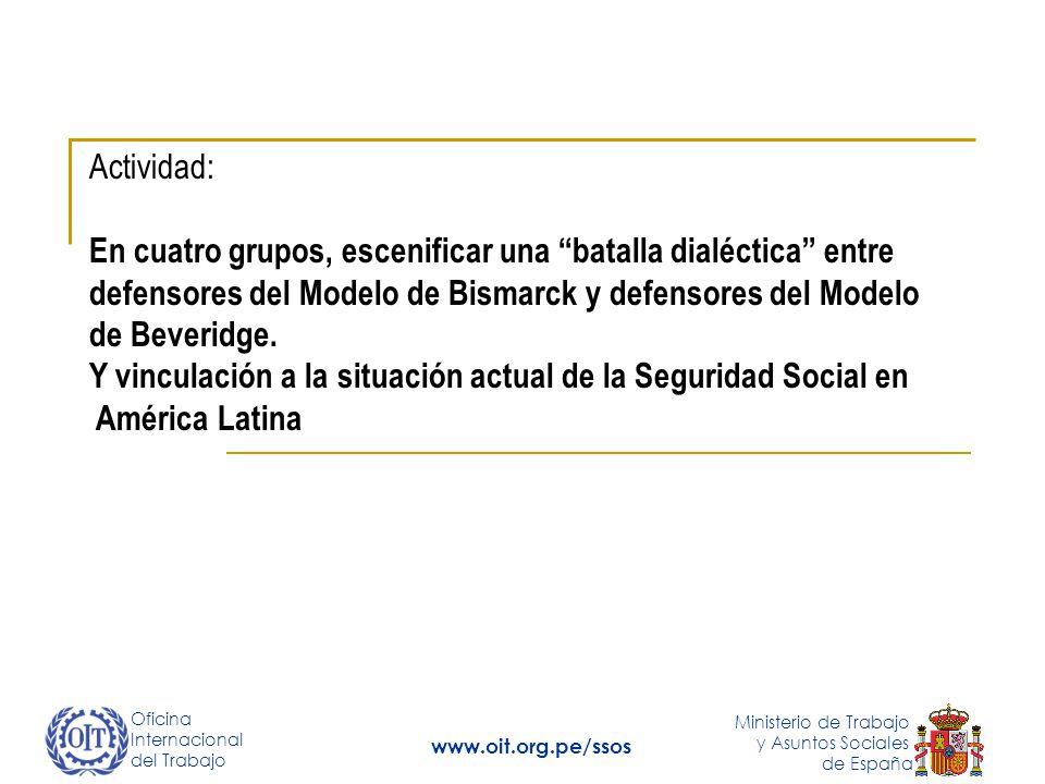 Oficina Internacional del Trabajo Ministerio de Trabajo y Asuntos Sociales de España www.oit.org.pe/ssos Actividad: En cuatro grupos, escenificar una batalla dialéctica entre defensores del Modelo de Bismarck y defensores del Modelo de Beveridge.