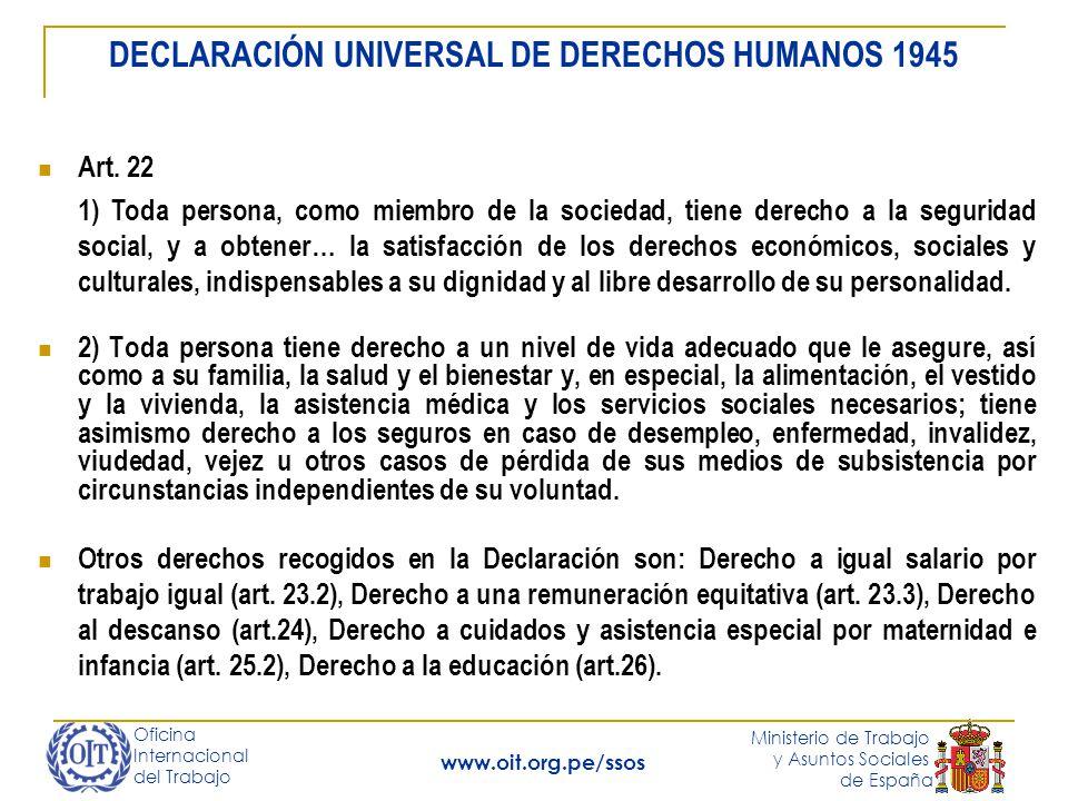 Oficina Internacional del Trabajo Ministerio de Trabajo y Asuntos Sociales de España www.oit.org.pe/ssos 2) Toda persona tiene derecho a un nivel de vida adecuado que le asegure, así como a su familia, la salud y el bienestar y, en especial, la alimentación, el vestido y la vivienda, la asistencia médica y los servicios sociales necesarios; tiene asimismo derecho a los seguros en caso de desempleo, enfermedad, invalidez, viudedad, vejez u otros casos de pérdida de sus medios de subsistencia por circunstancias independientes de su voluntad.