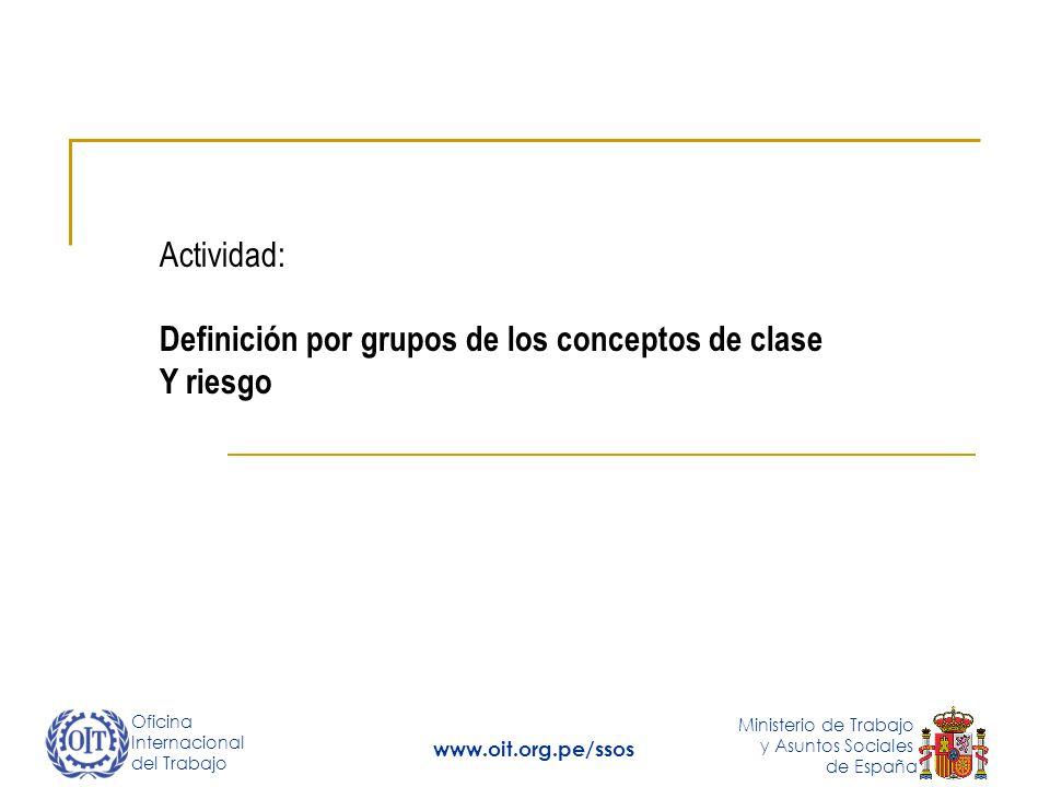 Oficina Internacional del Trabajo Ministerio de Trabajo y Asuntos Sociales de España www.oit.org.pe/ssos Actividad: Definición por grupos de los conceptos de clase Y riesgo