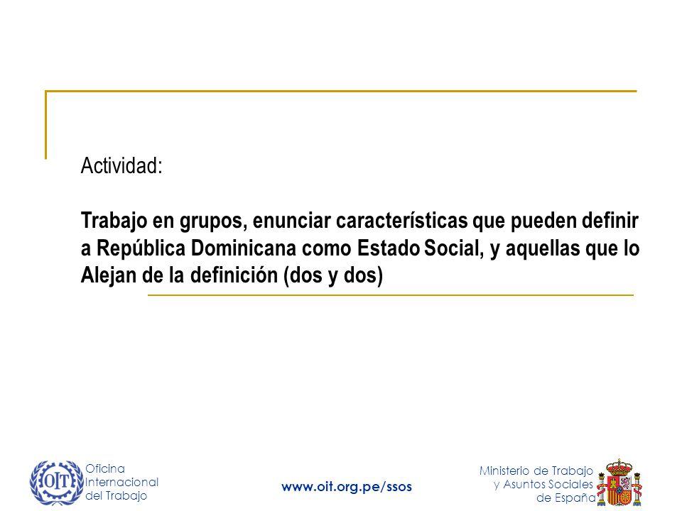 Oficina Internacional del Trabajo Ministerio de Trabajo y Asuntos Sociales de España www.oit.org.pe/ssos Actividad: Trabajo en grupos, enunciar características que pueden definir a República Dominicana como Estado Social, y aquellas que lo Alejan de la definición (dos y dos)