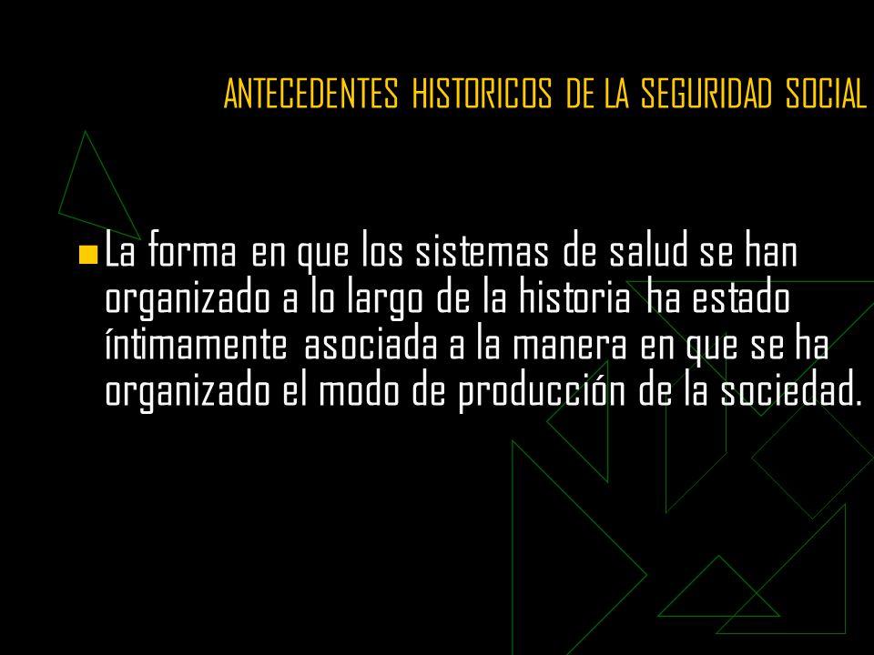 ANTECEDENTES HISTORICOS DE LA SEGURIDAD SOCIAL La forma en que los sistemas de salud se han organizado a lo largo de la historia ha estado íntimamente asociada a la manera en que se ha organizado el modo de producción de la sociedad.