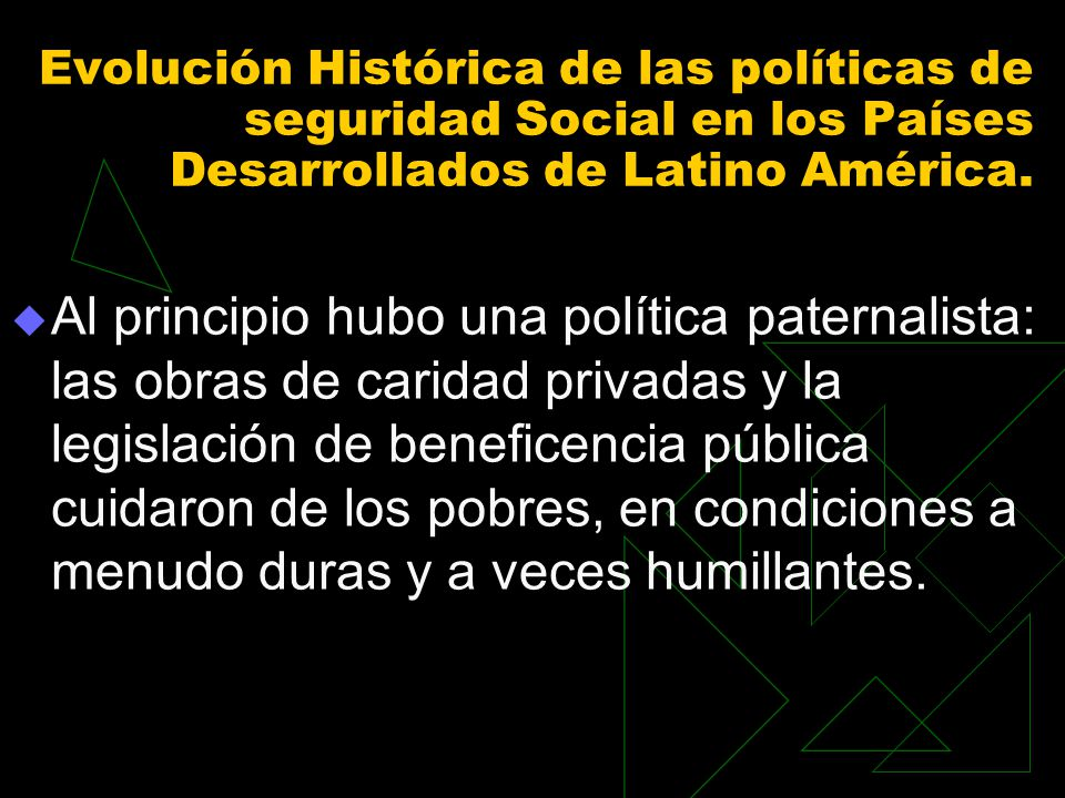 Evolución Histórica de las políticas de seguridad Social en los Países Desarrollados de Latino América. Al principio hubo una política paternalista: l