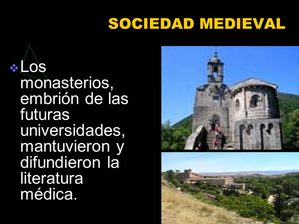 SOCIEDAD MEDIEVAL Los monasterios, embrión de las futuras universidades, mantuvieron y difundieron la literatura médica.
