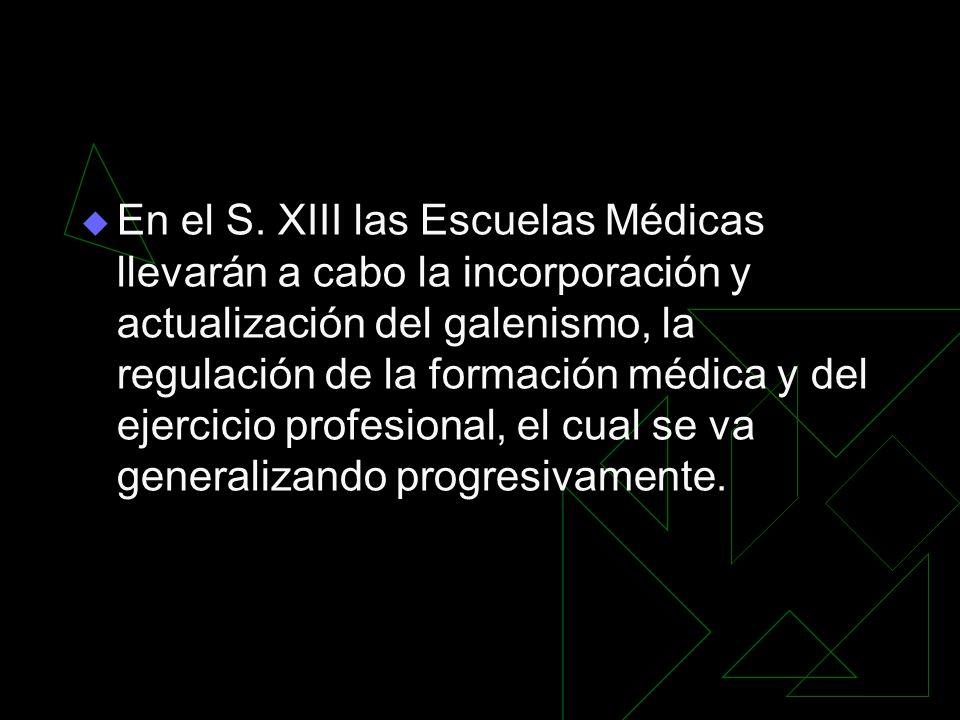 En el S. XIII las Escuelas Médicas llevarán a cabo la incorporación y actualización del galenismo, la regulación de la formación médica y del ejercici