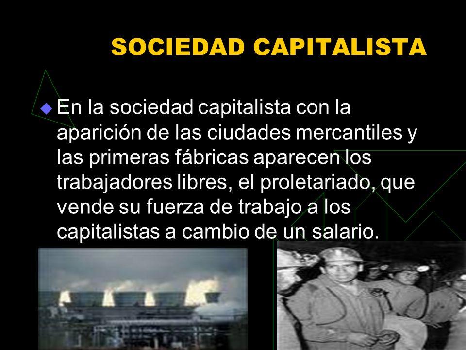 SOCIEDAD CAPITALISTA En la sociedad capitalista con la aparición de las ciudades mercantiles y las primeras fábricas aparecen los trabajadores libres, el proletariado, que vende su fuerza de trabajo a los capitalistas a cambio de un salario.