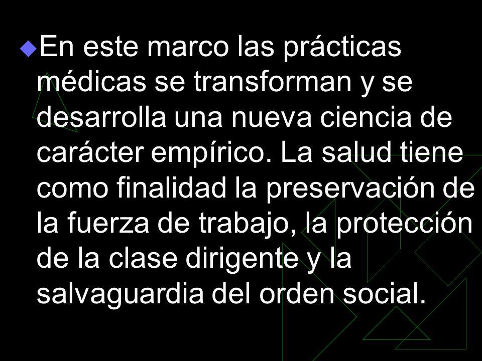 En este marco las prácticas médicas se transforman y se desarrolla una nueva ciencia de carácter empírico. La salud tiene como finalidad la preservaci